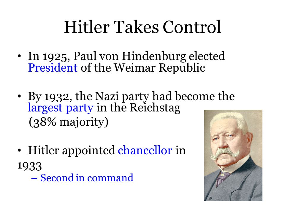 Hitler Takes Control In 1925, Paul von Hindenburg elected President of the Weimar Republic By 1932, the Nazi party had become the largest party in the Reichstag (38% majority) Hitler appointed chancellor in 1933 – Second in command