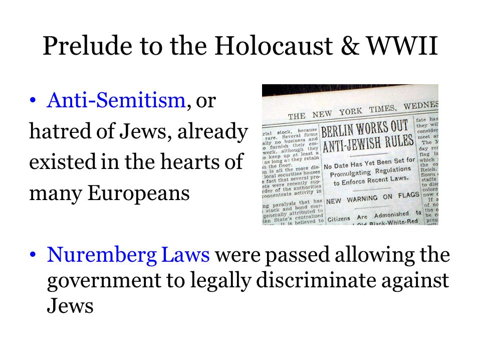 Prelude to the Holocaust & WWII Anti-Semitism, or hatred of Jews, already existed in the hearts of many Europeans Nuremberg Laws were passed allowing the government to legally discriminate against Jews