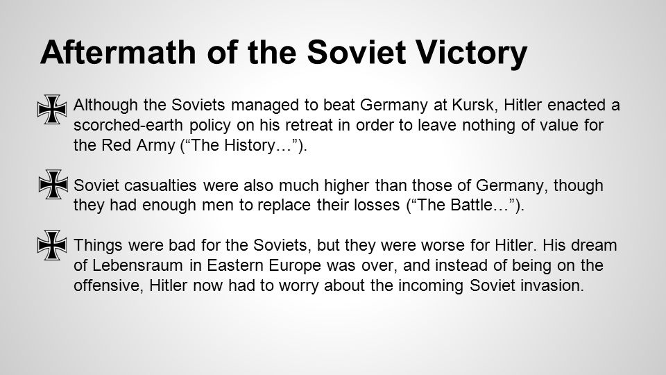 Aftermath of the Soviet Victory ●Although the Soviets managed to beat Germany at Kursk, Hitler enacted a scorched-earth policy on his retreat in order to leave nothing of value for the Red Army ( The History… ).
