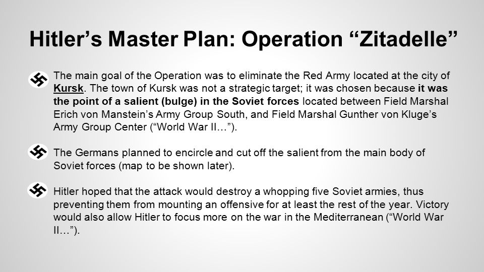 Hitler's Master Plan: Operation Zitadelle ●The main goal of the Operation was to eliminate the Red Army located at the city of Kursk.