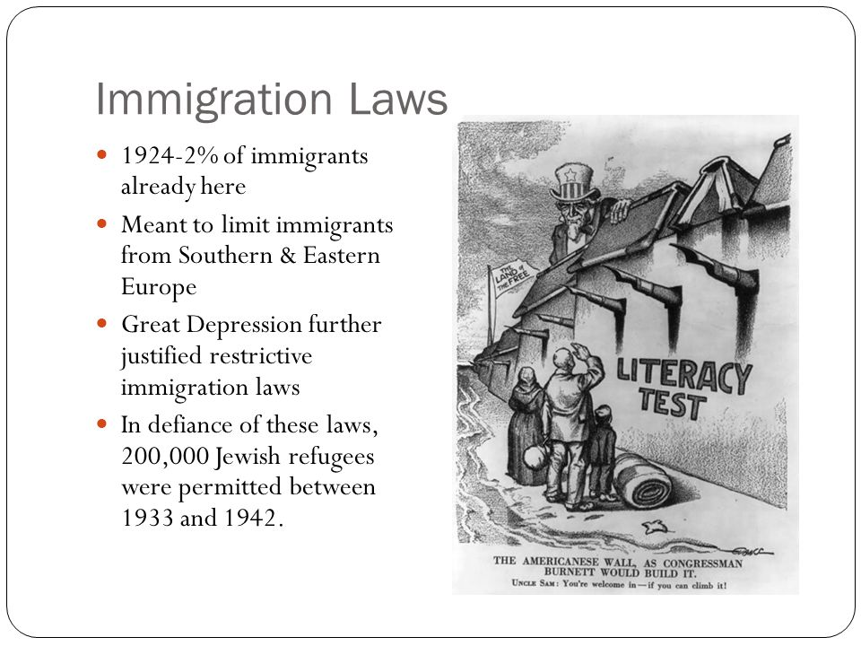 Immigration Laws 1924-2% of immigrants already here Meant to limit immigrants from Southern & Eastern Europe Great Depression further justified restrictive immigration laws In defiance of these laws, 200,000 Jewish refugees were permitted between 1933 and 1942.