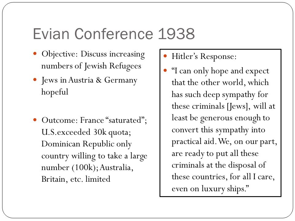 Evian Conference 1938 Objective: Discuss increasing numbers of Jewish Refugees Jews in Austria & Germany hopeful Outcome: France saturated ; U.S.exceeded 30k quota; Dominican Republic only country willing to take a large number (100k); Australia, Britain, etc.