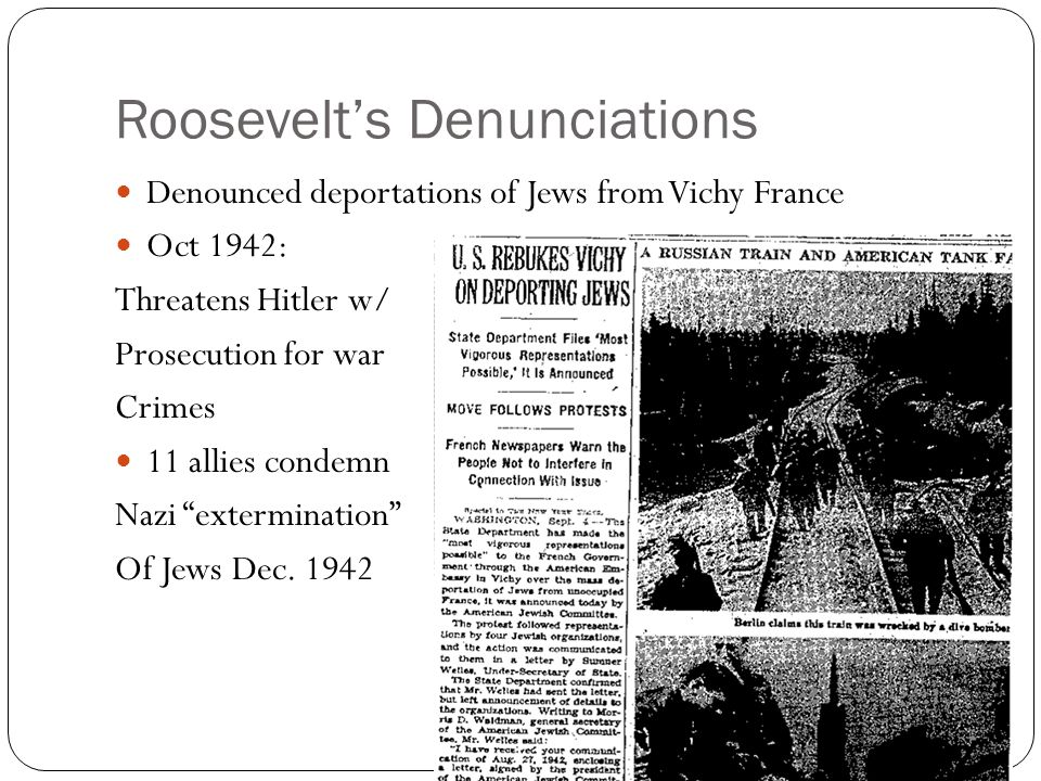 Roosevelt's Denunciations Denounced deportations of Jews from Vichy France Oct 1942: Threatens Hitler w/ Prosecution for war Crimes 11 allies condemn Nazi extermination Of Jews Dec.