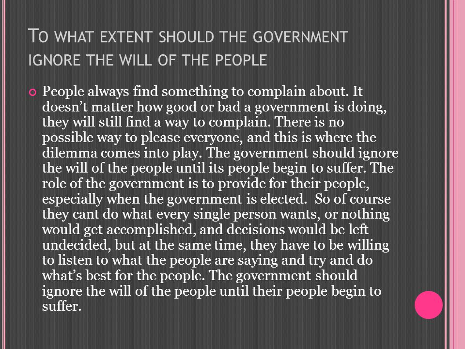 T O WHAT EXTENT SHOULD THE GOVERNMENT IGNORE THE WILL OF THE PEOPLE People always find something to complain about.