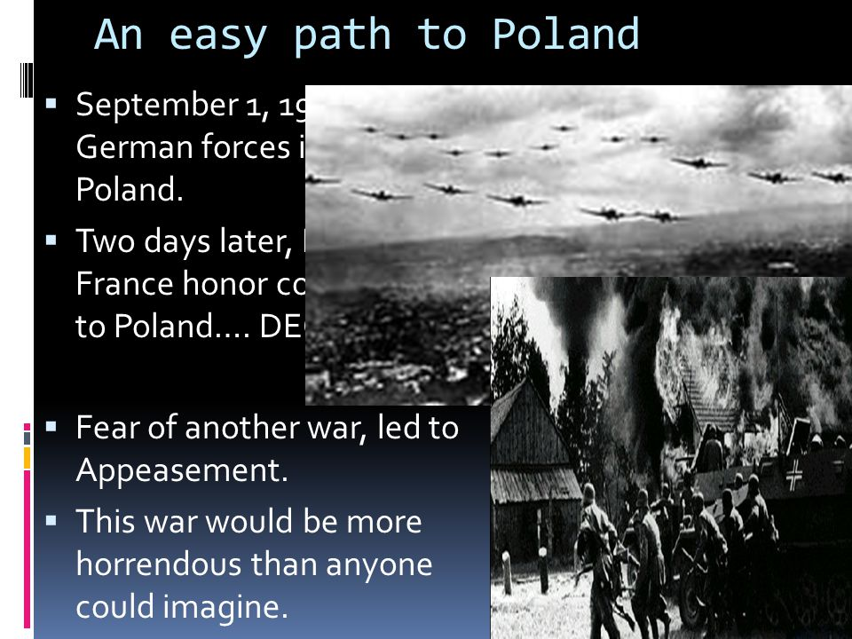 An easy path to Poland  September 1, 1939 – German forces invade Poland.