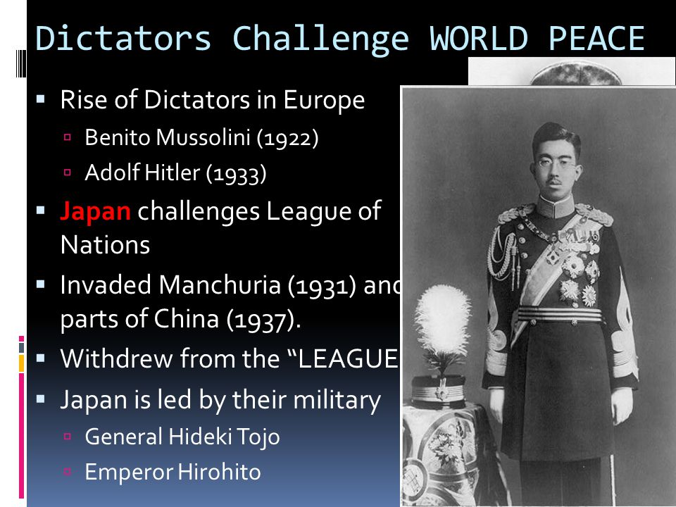 Dictators Challenge WORLD PEACE  Rise of Dictators in Europe  Benito Mussolini (1922)  Adolf Hitler (1933)  Japan  Japan challenges League of Nations  Invaded Manchuria (1931) and took parts of China (1937).