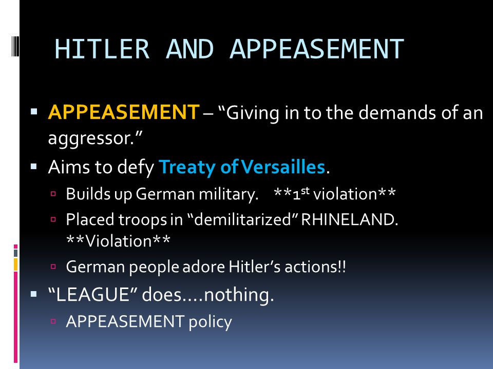 HITLER AND APPEASEMENT  APPEASEMENT  APPEASEMENT – Giving in to the demands of an aggressor.  Aims to defy Treaty of Versailles.