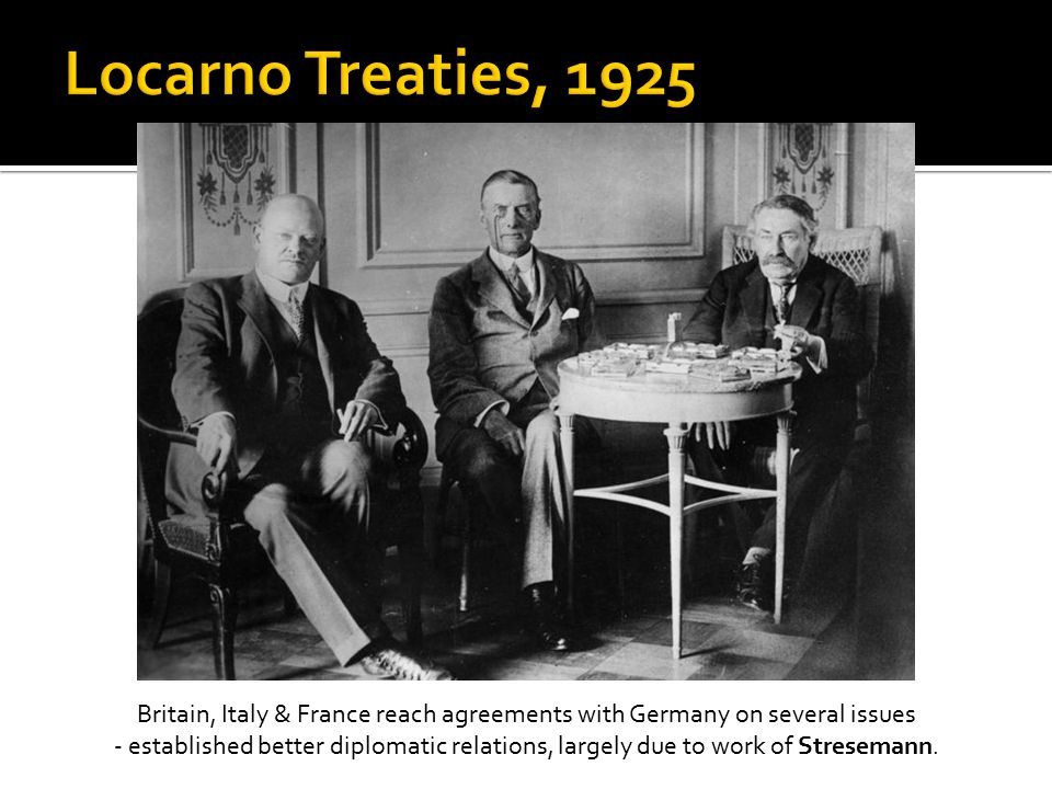 Britain, Italy & France reach agreements with Germany on several issues - established better diplomatic relations, largely due to work of Stresemann.