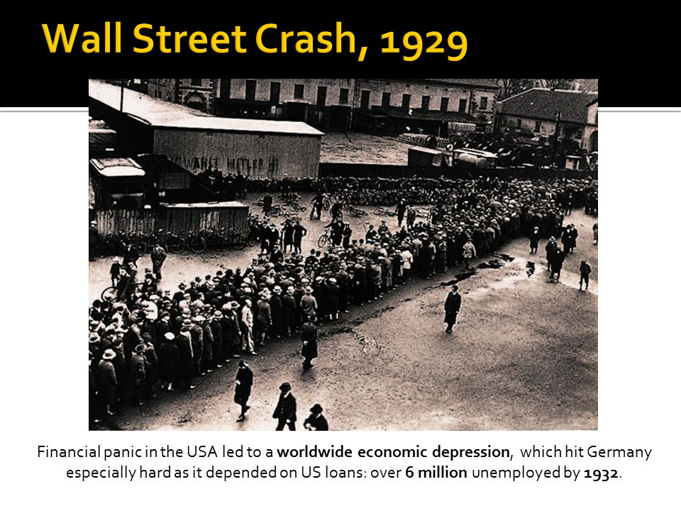 Financial panic in the USA led to a worldwide economic depression, which hit Germany especially hard as it depended on US loans: over 6 million unempl