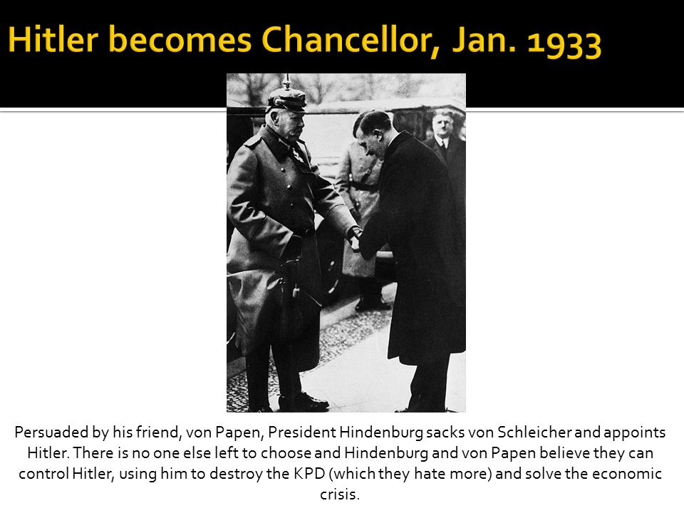Persuaded by his friend, von Papen, President Hindenburg sacks von Schleicher and appoints Hitler. There is no one else left to choose and Hindenburg