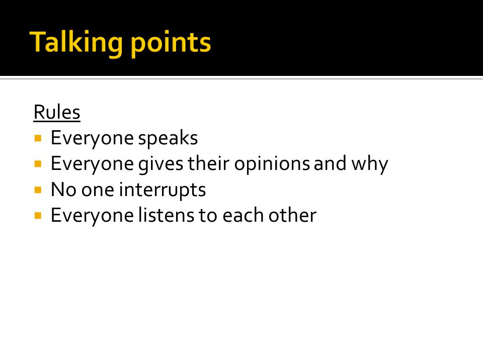 Rules  Everyone speaks  Everyone gives their opinions and why  No one interrupts  Everyone listens to each other