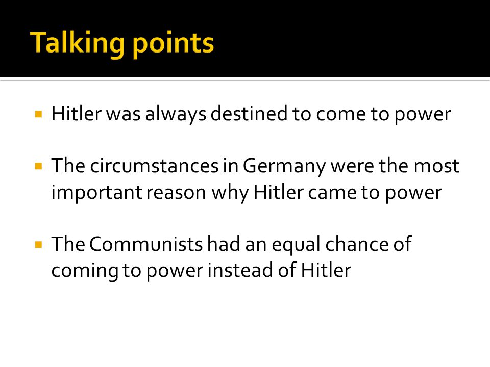  Hitler was always destined to come to power  The circumstances in Germany were the most important reason why Hitler came to power  The Communists had an equal chance of coming to power instead of Hitler