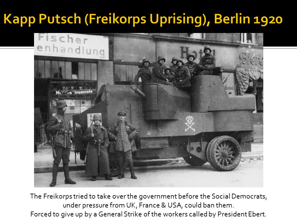 The Freikorps tried to take over the government before the Social Democrats, under pressure from UK, France & USA, could ban them.