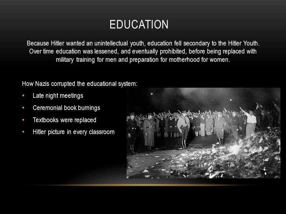 EDUCATION Because Hitler wanted an unintellectual youth, education fell secondary to the Hitler Youth. Over time education was lessened, and eventuall