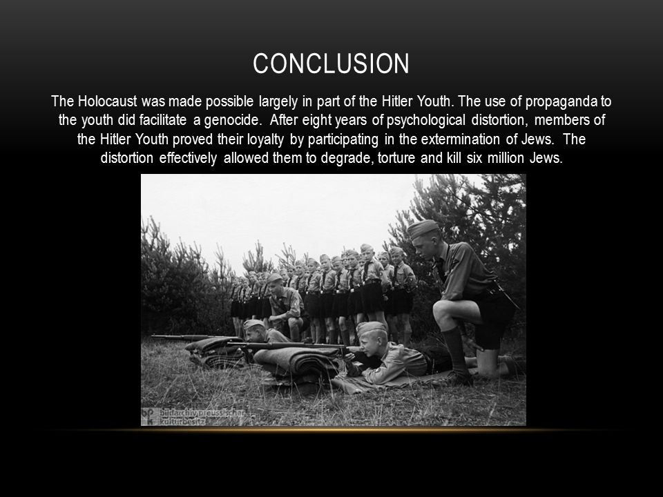CONCLUSION The Holocaust was made possible largely in part of the Hitler Youth. The use of propaganda to the youth did facilitate a genocide. After ei