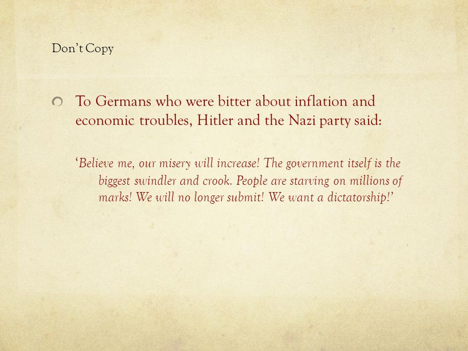Don't Copy To Germans who were bitter about inflation and economic troubles, Hitler and the Nazi party said: ' Believe me, our misery will increase.