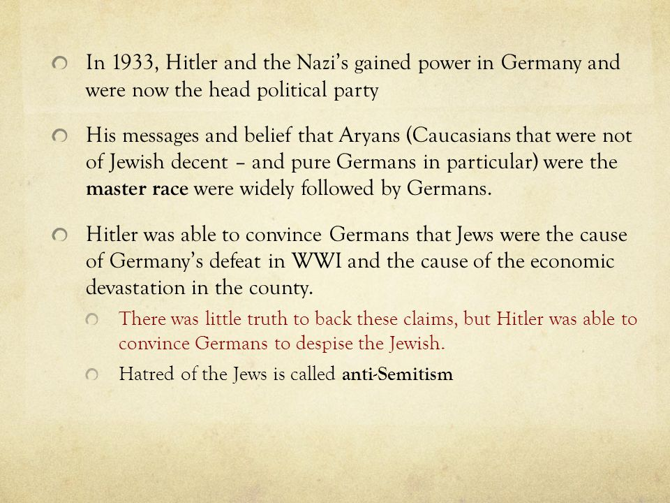In 1933, Hitler and the Nazi's gained power in Germany and were now the head political party His messages and belief that Aryans (Caucasians that were not of Jewish decent – and pure Germans in particular) were the master race were widely followed by Germans.