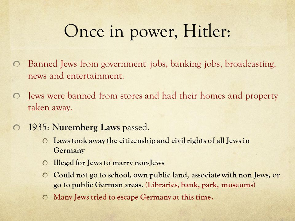 Once in power, Hitler: Banned Jews from government jobs, banking jobs, broadcasting, news and entertainment. Jews were banned from stores and had thei