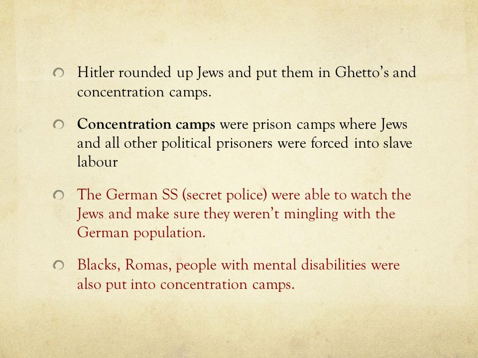 Hitler rounded up Jews and put them in Ghetto's and concentration camps. Concentration camps were prison camps where Jews and all other political pris