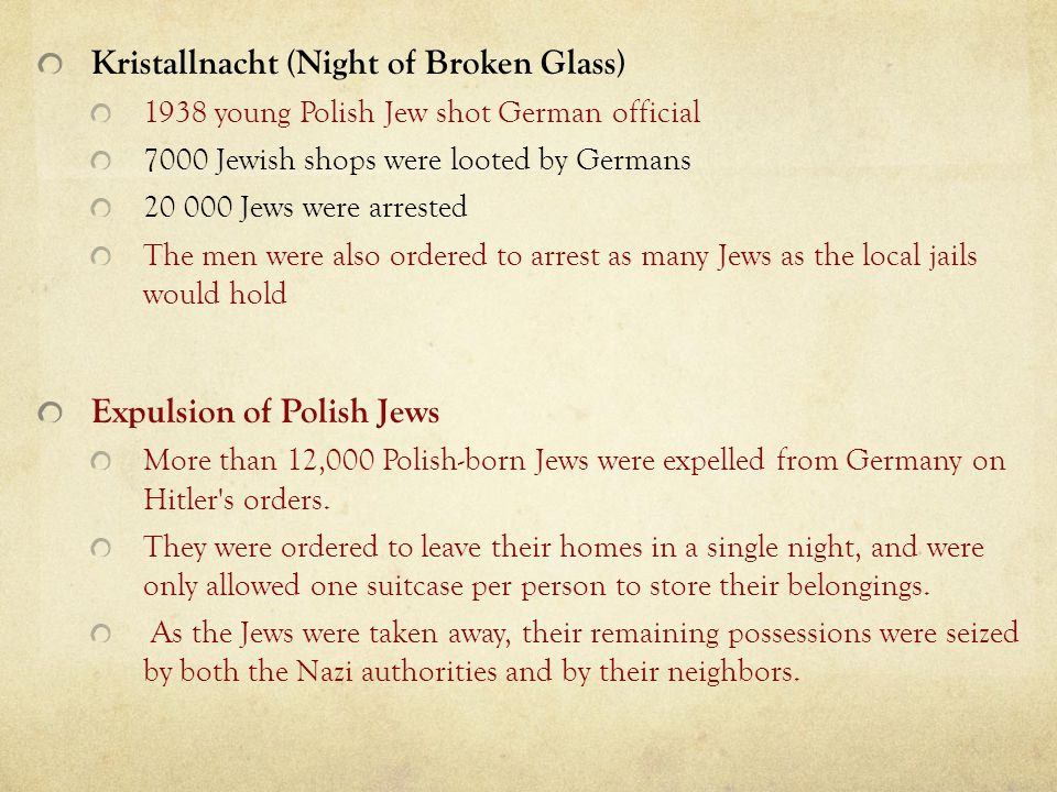 Kristallnacht (Night of Broken Glass) 1938 young Polish Jew shot German official 7000 Jewish shops were looted by Germans 20 000 Jews were arrested Th