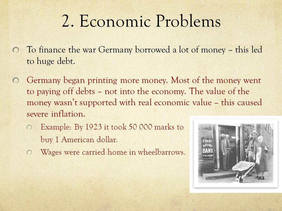 2. Economic Problems To finance the war Germany borrowed a lot of money – this led to huge debt.