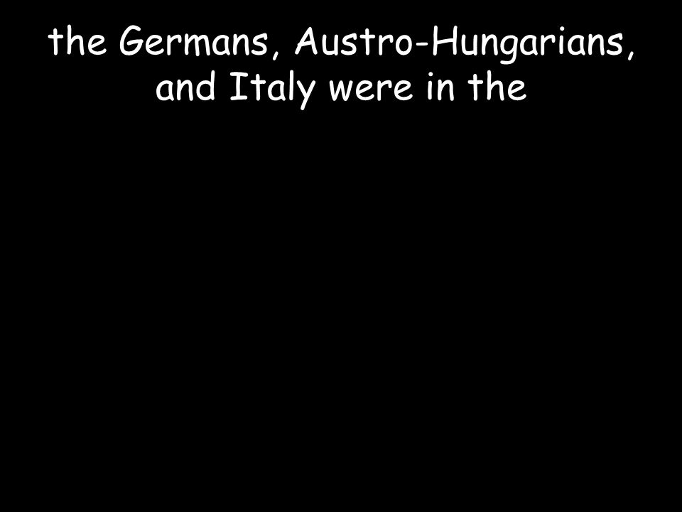 the Germans, Austro-Hungarians, and Italy were in the