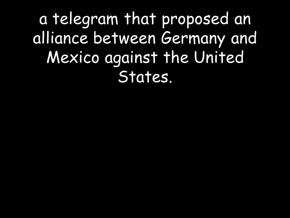 a telegram that proposed an alliance between Germany and Mexico against the United States.
