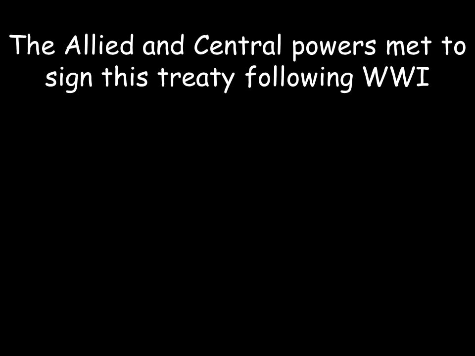 The Allied and Central powers met to sign this treaty following WWI