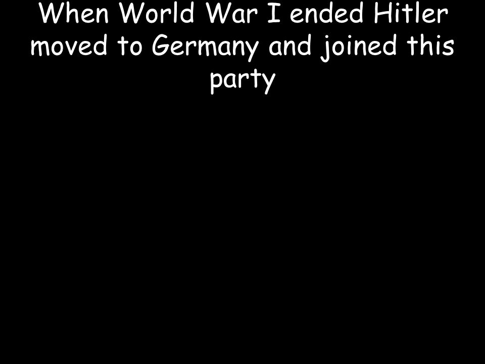 When World War I ended Hitler moved to Germany and joined this party