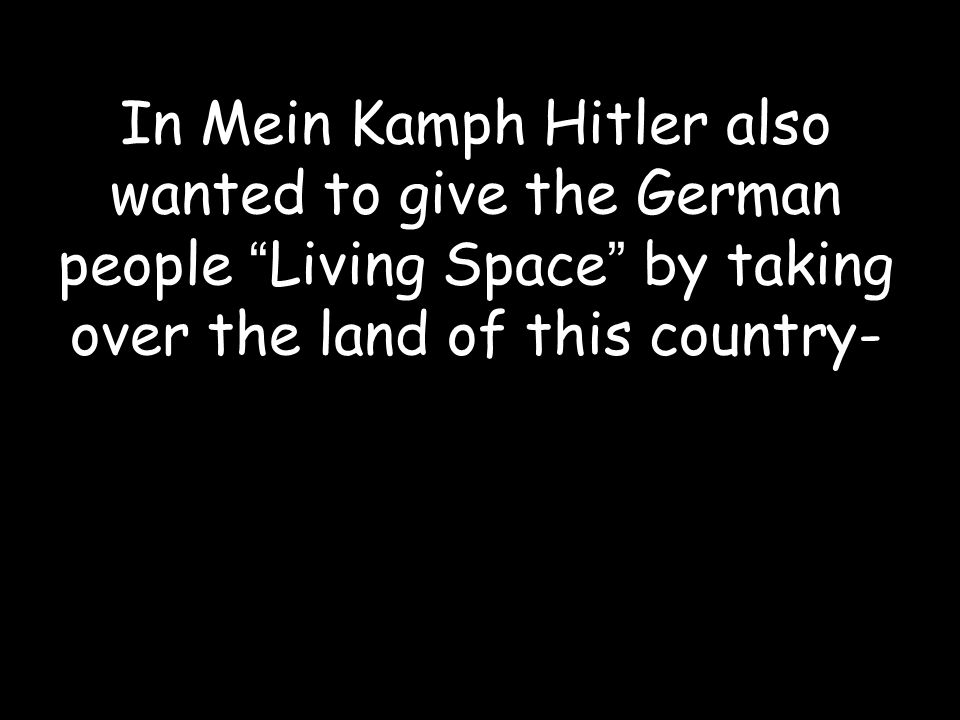 In Mein Kamph Hitler also wanted to give the German people Living Space by taking over the land of this country-