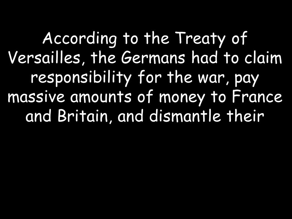 According to the Treaty of Versailles, the Germans had to claim responsibility for the war, pay massive amounts of money to France and Britain, and dismantle their