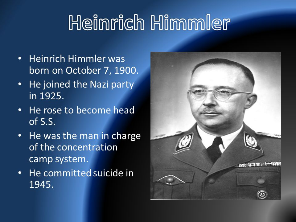 Heinrich Himmler was born on October 7, 1900. He joined the Nazi party in 1925. He rose to become head of S.S. He was the man in charge of the concent