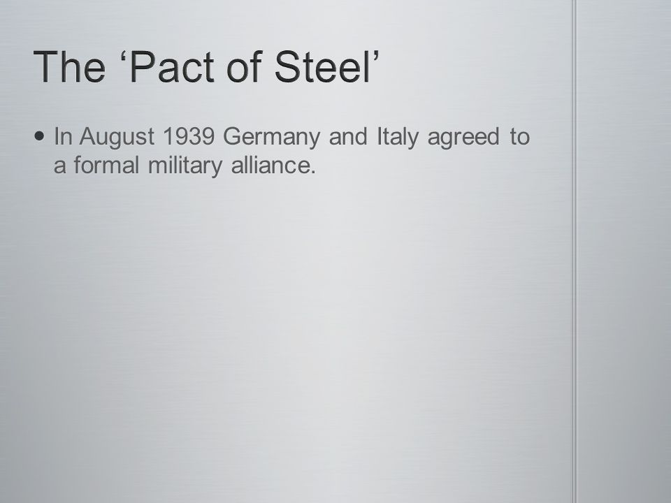 In August 1939 Germany and Italy agreed to a formal military alliance. In August 1939 Germany and Italy agreed to a formal military alliance.