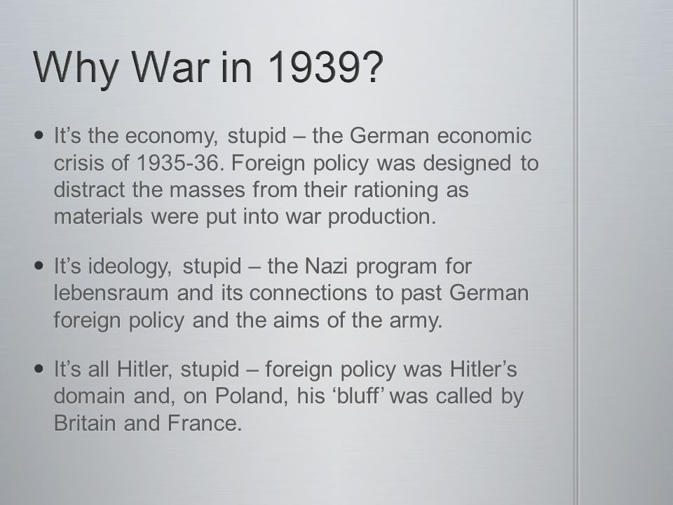 It's the economy, stupid – the German economic crisis of 1935-36. Foreign policy was designed to distract the masses from their rationing as materials