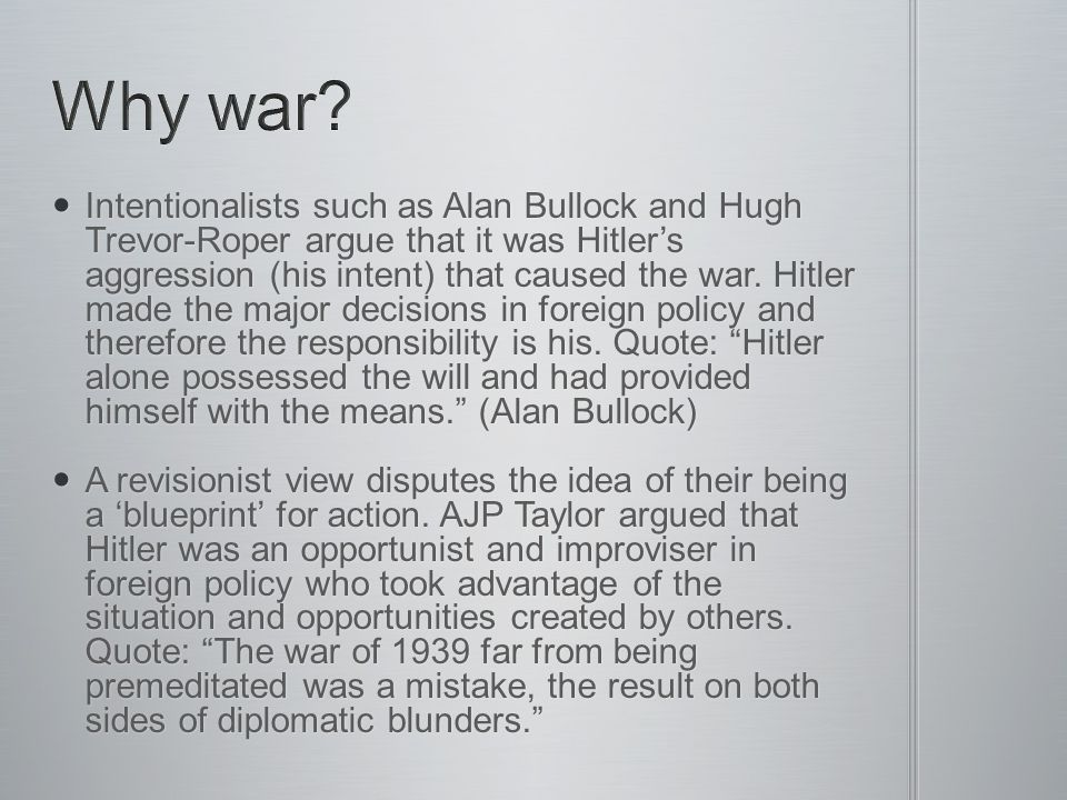 Intentionalists such as Alan Bullock and Hugh Trevor-Roper argue that it was Hitler's aggression (his intent) that caused the war. Hitler made the maj