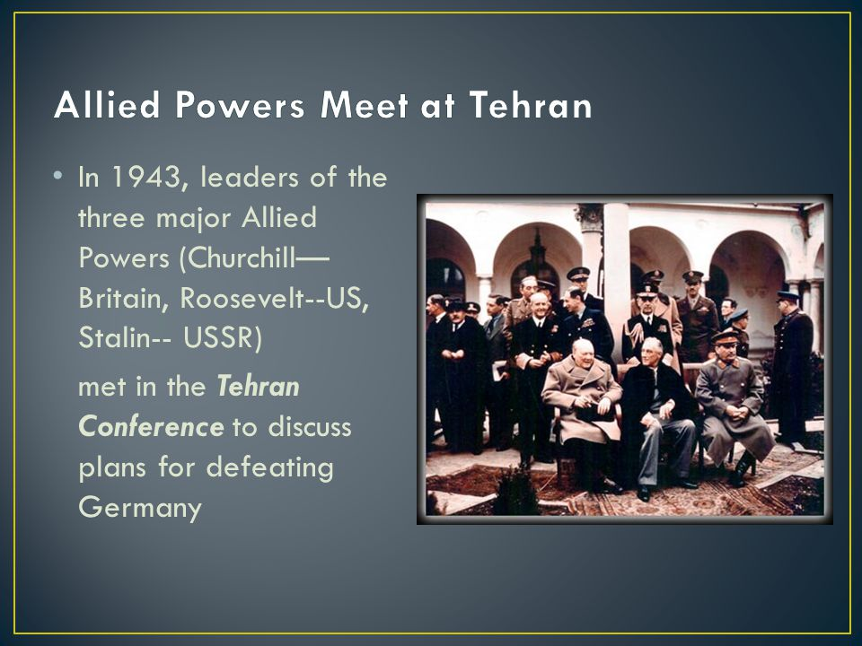 In 1943, leaders of the three major Allied Powers (Churchill— Britain, Roosevelt--US, Stalin-- USSR) met in the Tehran Conference to discuss plans for defeating Germany
