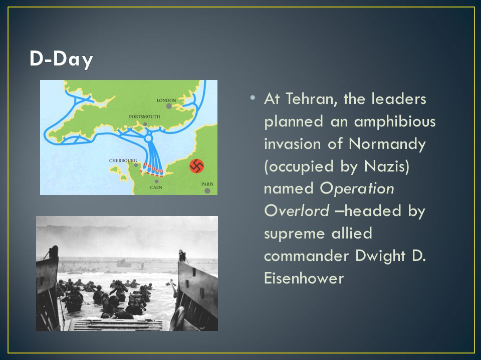 At Tehran, the leaders planned an amphibious invasion of Normandy (occupied by Nazis) named Operation Overlord –headed by supreme allied commander Dwight D.
