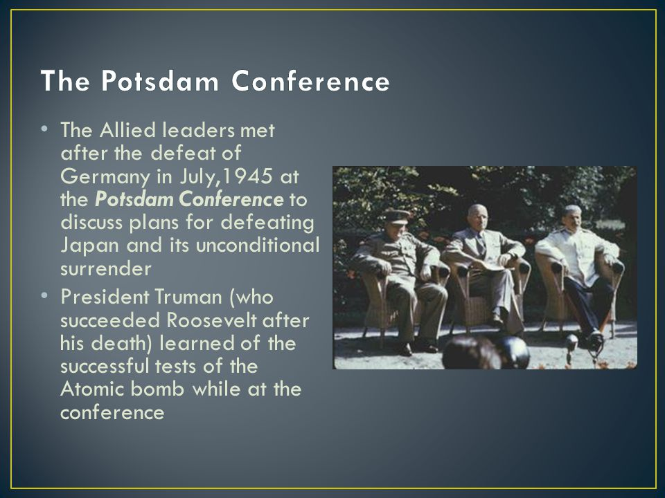 The Allied leaders met after the defeat of Germany in July,1945 at the Potsdam Conference to discuss plans for defeating Japan and its unconditional surrender President Truman (who succeeded Roosevelt after his death) learned of the successful tests of the Atomic bomb while at the conference
