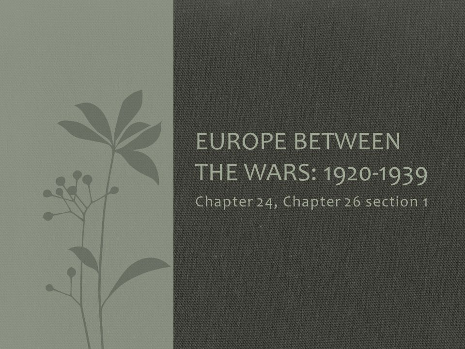 Chapter 24, Chapter 26 section 1 EUROPE BETWEEN THE WARS: 1920-1939
