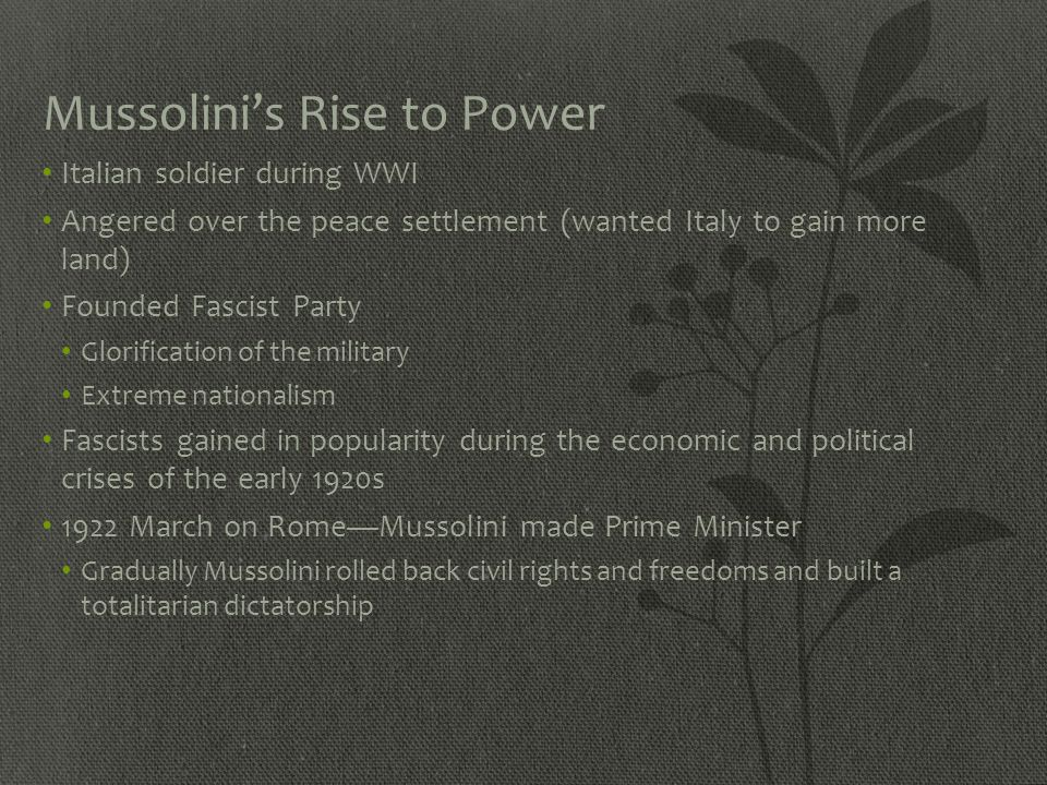 Mussolini's Rise to Power Italian soldier during WWI Angered over the peace settlement (wanted Italy to gain more land) Founded Fascist Party Glorific