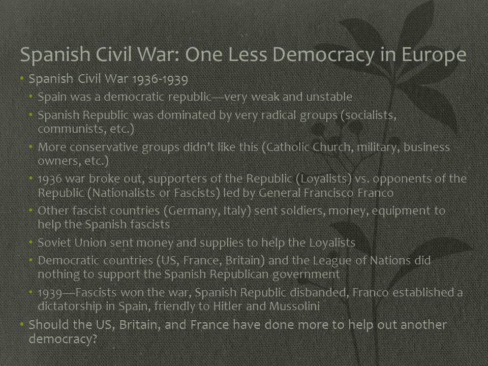 Spanish Civil War: One Less Democracy in Europe Spanish Civil War 1936-1939 Spain was a democratic republic—very weak and unstable Spanish Republic wa