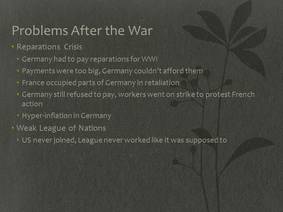 Problems After the War Reparations Crisis Germany had to pay reparations for WWI Payments were too big, Germany couldn't afford them France occupied p