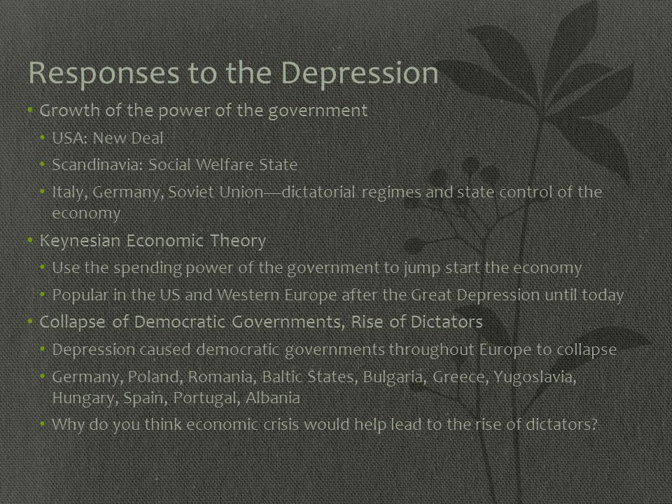 Responses to the Depression Growth of the power of the government USA: New Deal Scandinavia: Social Welfare State Italy, Germany, Soviet Union—dictato