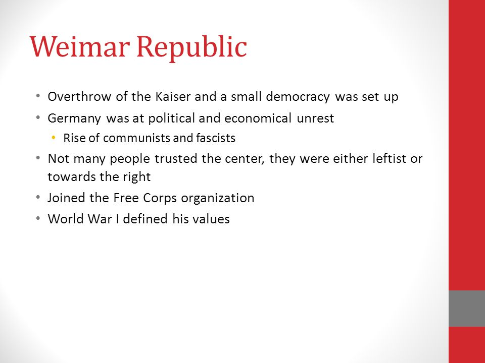 Weimar Republic Overthrow of the Kaiser and a small democracy was set up Germany was at political and economical unrest Rise of communists and fascists Not many people trusted the center, they were either leftist or towards the right Joined the Free Corps organization World War I defined his values