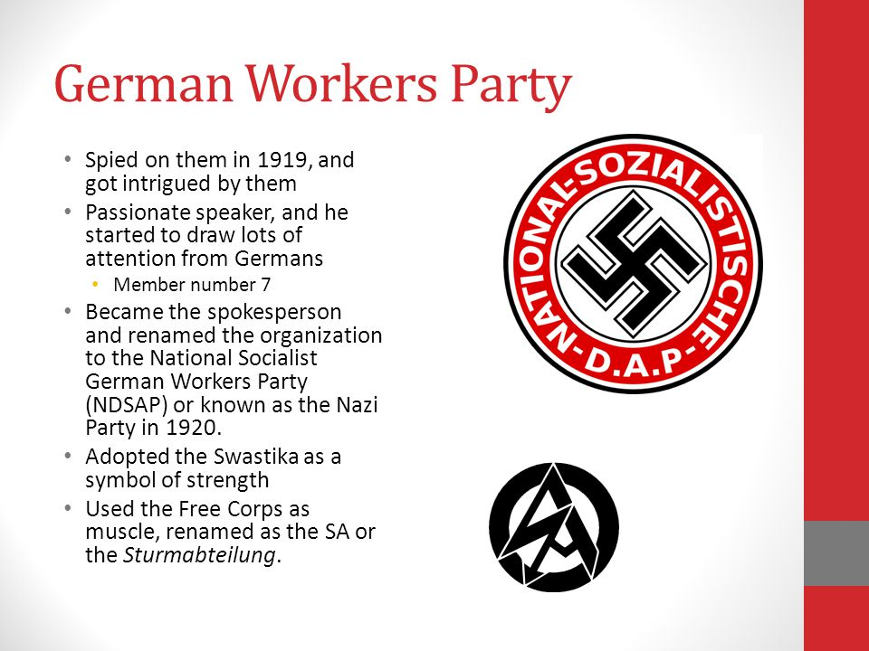 German Workers Party Spied on them in 1919, and got intrigued by them Passionate speaker, and he started to draw lots of attention from Germans Member number 7 Became the spokesperson and renamed the organization to the National Socialist German Workers Party (NDSAP) or known as the Nazi Party in 1920.