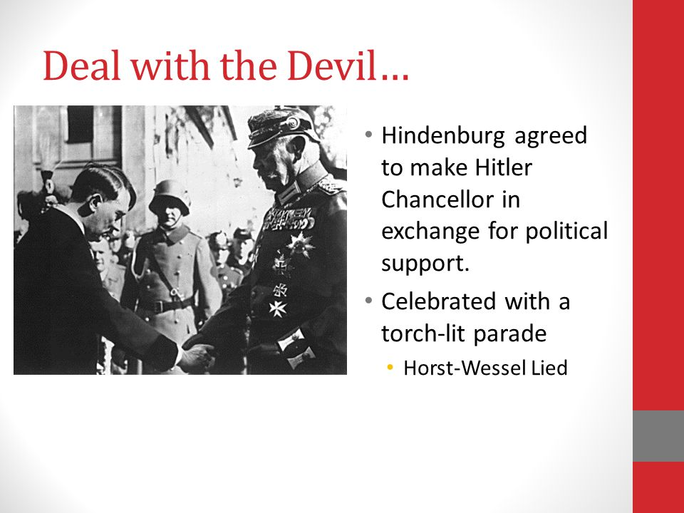 Deal with the Devil… Hindenburg agreed to make Hitler Chancellor in exchange for political support.