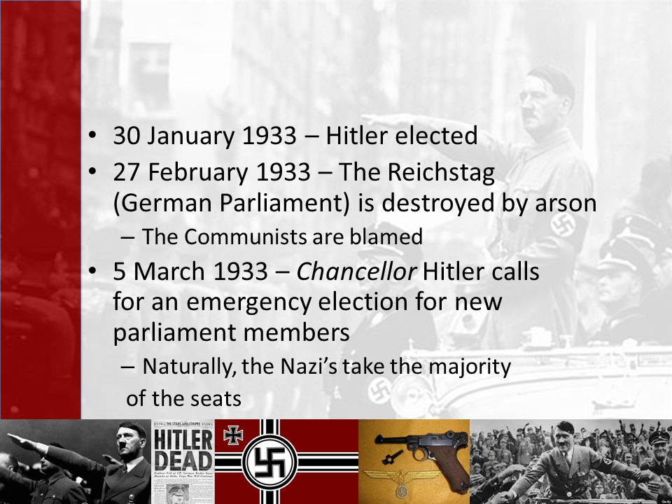 30 January 1933 – Hitler elected 27 February 1933 – The Reichstag (German Parliament) is destroyed by arson – The Communists are blamed 5 March 1933 –