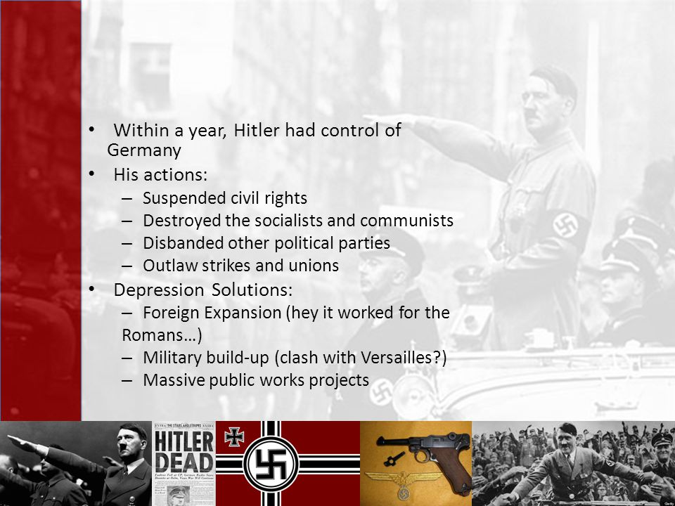 Within a year, Hitler had control of Germany His actions: – Suspended civil rights – Destroyed the socialists and communists – Disbanded other politic