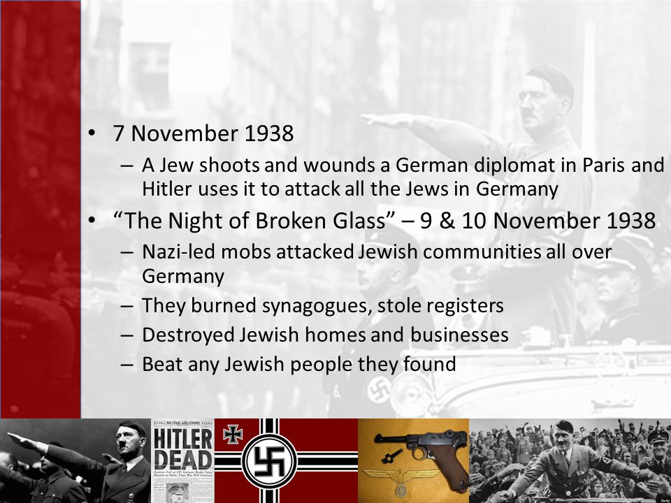 "7 November 1938 – A Jew shoots and wounds a German diplomat in Paris and Hitler uses it to attack all the Jews in Germany ""The Night of Broken Glass"""