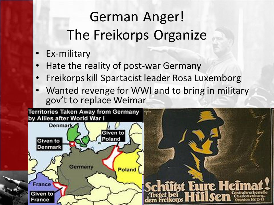 German Anger! The Freikorps Organize Ex-military Hate the reality of post-war Germany Freikorps kill Spartacist leader Rosa Luxemborg Wanted revenge f